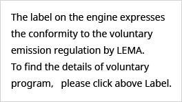 The label on the engine expresses the conformity to the voluntary emission regulation by LEMA. To find the details of voluntary program,   please click above Label.